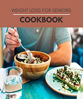 Weight Loss For Seniors Cookbook: A Meal Plan and Easy Recipes to Lose Weight, Fast and Feel Better (English Edition)