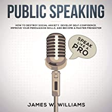 Public Speaking: Speak like a Pro: How to Destroy Social Anxiety, Develop Self-Confidence, Improve Your Persuasion Skills, and Become a Master Presenter (Practical Emotional Intelligence)