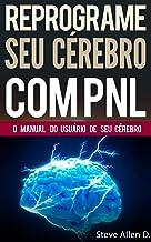 PNL - Reprograme seu cérebro com PNL - Programação Neurolinguística - O manual do usuário de seu Cérebro: Manual com padrõ...