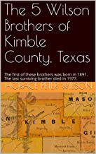 The 5 Wilson Brothers of Kimble County, Texas: The first of these brothers was born in 1891.  The last surviving brother died in 1977. (English Edition)