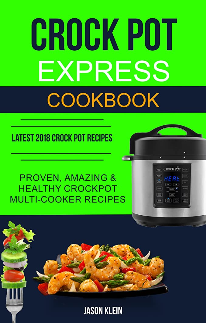 セクタラグ処理Crock Pot Express Cookbook: Proven, Amazing & Healthy Crockpot Multi-cooker Recipes (Latest 2018 Crock Pot Recipes) (English Edition)