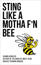 STING LIKE A MOTHA F'N BEE- Shawn Kunkler, author of the world's most (fun) badass training manual: Advanced Training for MMA, Jiu Jitsu, Kung Fu, Boxing, Martial Arts: How to Maximize Your Advantage