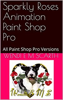 Sparkly Roses Animation Paint Shop Pro: All Paint Shop Pro Versions (Paint Shop Pro Made Easy Book 307)