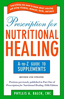 Prescription for Nutritional Healing: the A to Z Guide to Supplements: Everything You Need to Know About Selecting and Usi...
