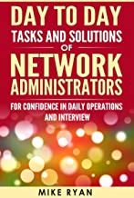 Day to Day tasks and solutions of Network Administrators: For confidence in daily operations and Interview