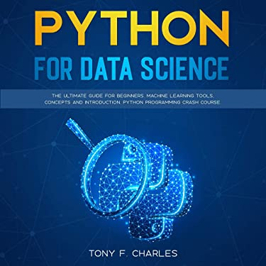 Python for Data Science: The Ultimate Guide for Beginners. Machine Learning Tools, Concepts and Introduction. Python Programming Crash Course.