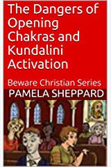The Dangers of Opening Chakras and Kundalini Activation: Beware Christian Series Kindle Edition