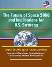 The Future of Space 2060 and Implications for U.S. Strategy: Report on 2019 Space Futures Workshop - Moon, Mars, Military Power, China Exploitation of Cislunar Domain, Star Trek Optimistic Future