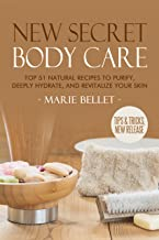 NEW Secret Body Care: Top 51 Natural Recipes To Purify, Deeply Hydrate, And Revitalize Your Skin