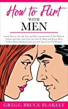 How to Flirt With Men: Learn How to Get the Guy and His Commitment. If You Want to Attract and Date Any Guy, Get Your Ex Back and Know Men, Follow These ... Catch Your Love: For Women (English Edition)
