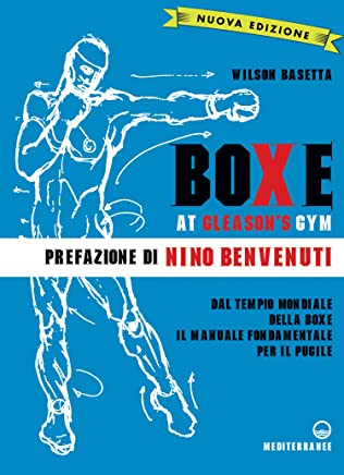 Boxe at Gleasons Gym: Dal tempio mondiale della boxe il manuale fondamentale per il pugile