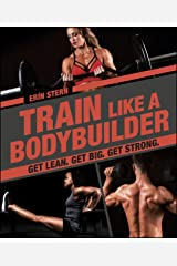 Train Like a Bodybuilder: Get Lean. Get Big. Get Strong. Kindle Edition