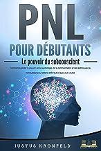 PNL POUR DÉBUTANTS - Le pouvoir du subconscient: Comment exploiter le pouvoir de la psychologie, de la communication et de...