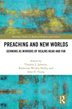 Preaching and New Worlds: Sermons as Mirrors of Realms Near and Far (Routledge Studies in Medieval Religion and Culture Book 13)