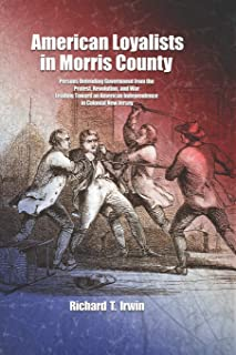 American Loyalists in Morris County: Persons Defending Government from the Protest, Revolution, and War Leading Toward an ...