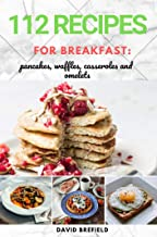 112 recipes for breakfast: pancakes, waffles, casseroles and omelets: The most delicious pancakes, waffles, casseroles and omelets recipes. Easy to prepare. ... recipes. (A series of cookbooks Book 17)