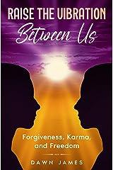 Raise the Vibration Between Us: Forgiveness, Karma, and Freedom Kindle Edition