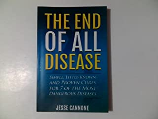 The End of All Disease: Simple, Little-known and Proven Cures for 7 of the Most Dangerous Diseases