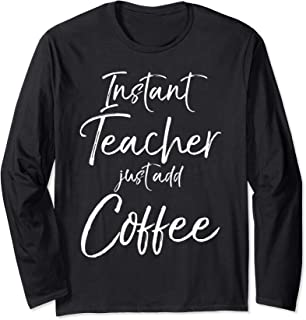 Funny Teaching Quote Gift Instant Teacher just add Coffee Long Sleeve T-Shirt