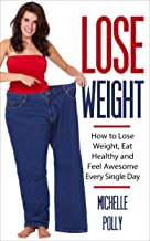 How to Lose Weight: Eat Healthy Feel Awesome Every Single Day