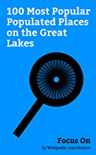 Focus On: 100 Most Popular Populated Places on the Great Lakes: Chicago, Toronto, Detroit, Cleveland, Hamilton, Ontario, Gary, Indiana, Duluth, Minnesota, ... Thunder Bay, etc. (English Edition)