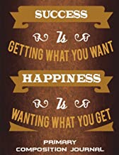 Primary Composition Journal: Success Is Getting What You Want Happiness Is Wanting What You Get: Happiness Quotes, Wide Ruled Primary Composition ... Kids School Notebook, Draw and Write Journal