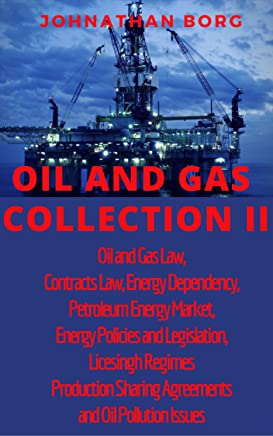 Oil and Gas Collection II Oil and Gas Law, Contracts Law, Energy Dependency, Petroleum Energy Market, Energy Policies and Legislation, Licesingh Regimes,Production ... and Legislation, Licesingh Regimes Book 2)