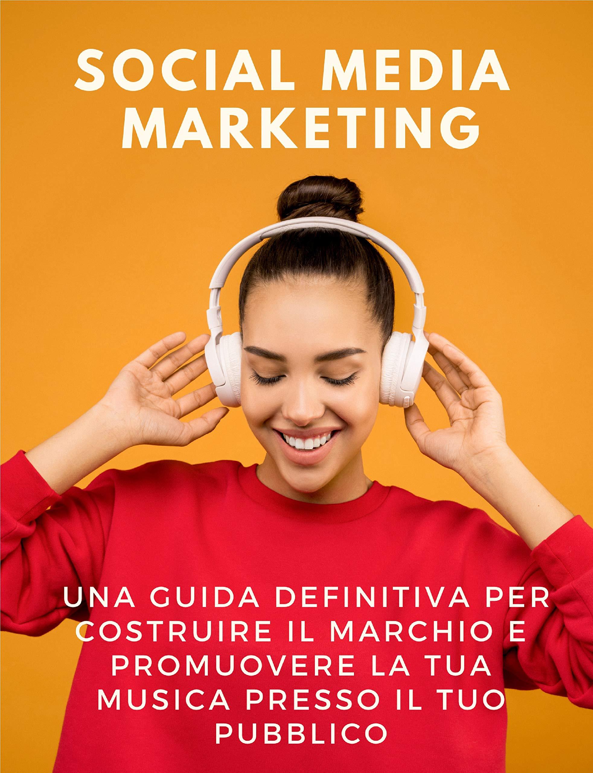 Social Media Marketing: una guida definitiva per costruire il marchio e promuovere la tua musica presso il tuo pubblico (Italian Edition)