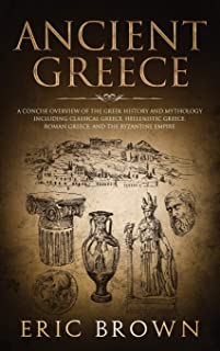Ancient Greece: A Concise Overview of the Greek History and Mythology Including Classical Greece, Hellenistic Greece, Roma...