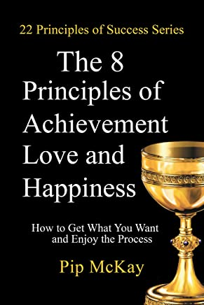 The 8 Principles of Achievement, Love and Happiness: How to Get What You Want and Enjoy the Process