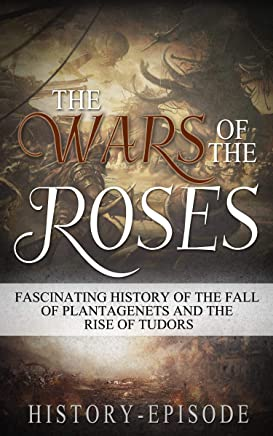 The War of the Roses: Fascinating History of the Fall of Plantagenet and Rise of Tudors (Fascinating World History Book 3)
