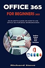 OFFICE 365 FOR BEGINNERS 2021: AN IN-DEPTH GUIDE ON HOW TO USE OFFICE 365 FOR BASIC WORKAROUNDS