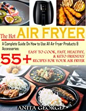 The Hot Air Fryer: A Complete Guide On How to Use All Air Fryer Products & Accessories: 55+ Easy To Cook, Fast, Healthy, &...