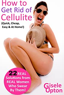 How to Get Rid of Cellulite (Remove it Quick, Cheap & Easy with REAL Tips, Tricks & Secrets): 22 At-Home Treatments to Eliminate Cellulite FAST, from Real Women who Swear by Them