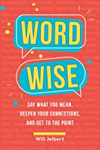 Word Wise: Say What You Mean, Deepen Your Connections, and Get to the Point