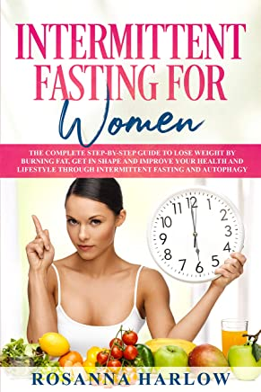 Intermittent Fasting for Women: The Complete Step-by-Step Guide To Lose Weight by Burning Fat, Get in Shape and Improve Your Health and Lifestyle Through ... Fasting and Autophagy (English Edition)