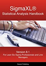 SigmaXL Statistical Analysis Handbook: A Guide to the Use of SigmaXL for Lean Six Sigma Professionals