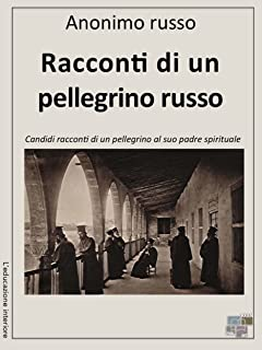 Racconti di un pellegrino russo: Candidi racconti di un pellegrino al suo padre spirituale (L'educazione interiore) (Italian Edition)