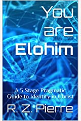 You are Elohim: A 5 Stage Pragmatic Guide to Identity in Christ Kindle Edition