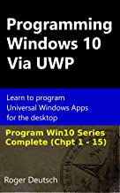 Programming Windows 10 Via UWP (Complete Chpt 1-15): Learn to program Universal Windows Apps for the desktop (Programming Win10 Book 3)