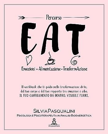 EAT - Emozione, Alimentazione, Trasformazione.: Trasforma te, il tuo corpo e il tuo rapporto tra emozioni e cibo. IL TUO CAMBIAMENTO DA DENTRO, VISIBILE FUORI.
