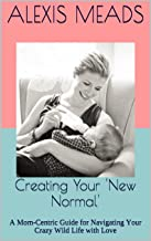 Creating Your 'New Normal': A Mom-Centric Guide for Navigating Your Crazy Wild Life with Love