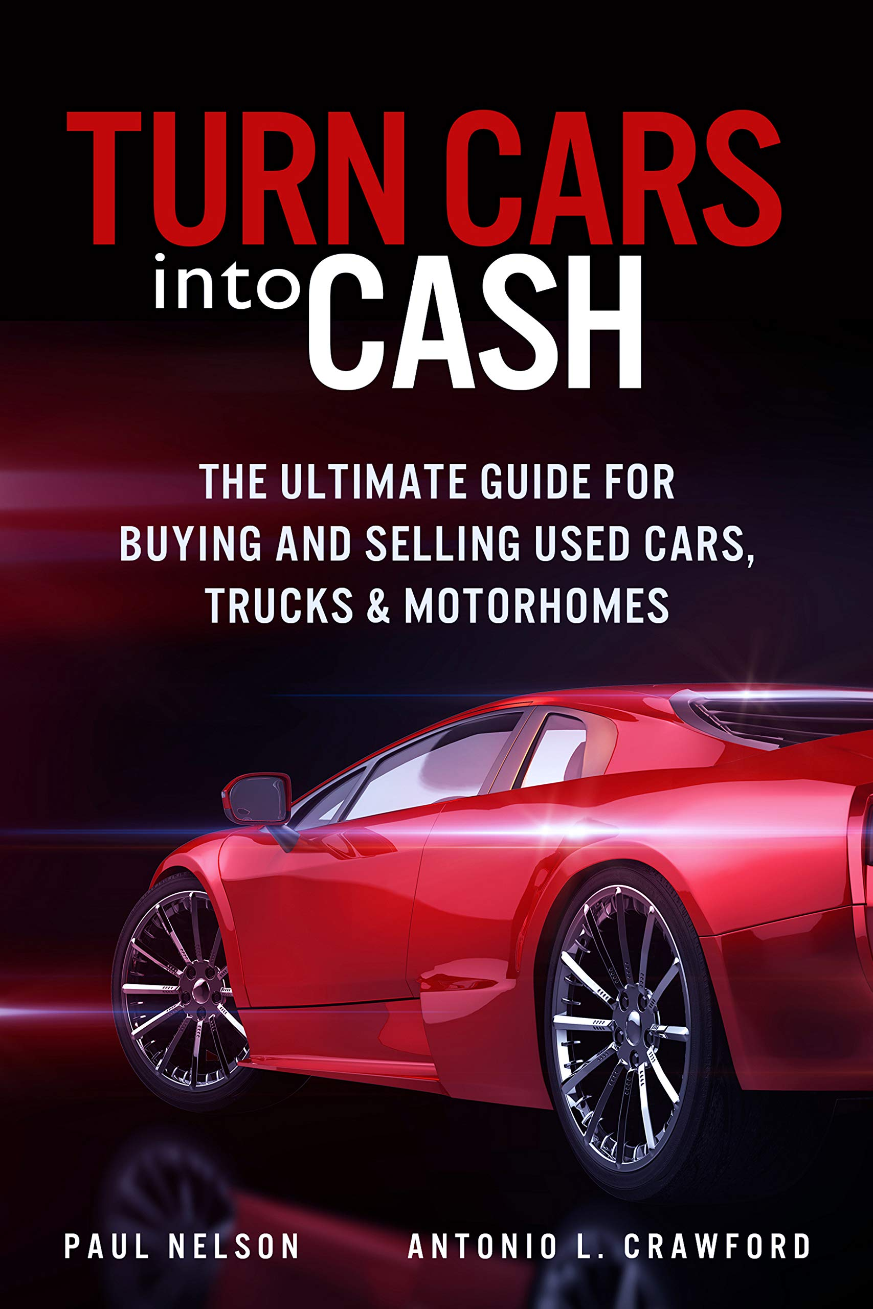 Turn Cars into Cash: The Ultimate Guide for Buying and Selling used Cars, Trucks and Motorhomes