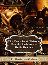 The Four Last Things: Death, Judgment, Hell and Heaven: Cross-linked to the Bible and Illustrated (Catholic Classics)