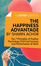 A Joosr Guide to... The Happiness Advantage by Shawn Achor: The 7 Principles of Positive Psychology That Fuel Success and ...