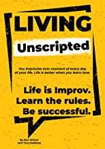 Living Unscripted: Life is Improv. Learn the Rules. Be Successful.