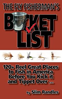 The Fly Fisherman's Bucket List: 120+ Reel Great Places to Fish in America Before You Kick it and Tippet Over . . .
