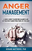 Anger Management: A Simple Guide To Achieving Calmness And Getting Rid Of Anger From Your Life For Good! (How To Be Happy, Manage Emotions, Self Help)