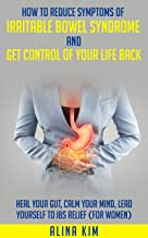How to Reduce Symptoms of Irritable Bowel Syndrome and Get Control of Your Life Back: Heal Your Gut, Calm Your Mind, Lead ...