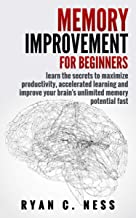 Memory Improvement for Beginners: Learn the Secrets to Maximize Productivity, Accelerated Learning and Improve your Brain's Unlimited Memory Potential Fast